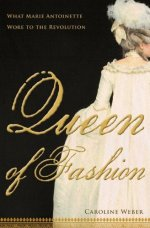 Queen of Fashion: What Marie Antoinette Wore to the Revolution by Caroline Weber